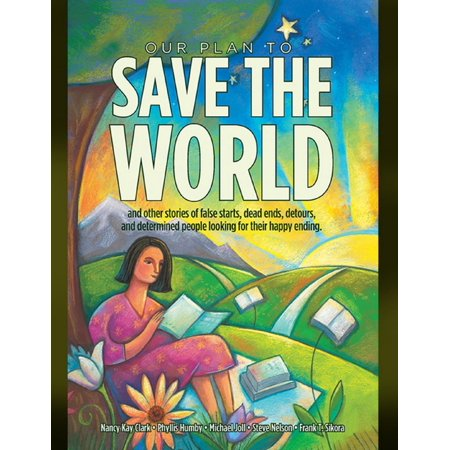 Our Plan to Save the World and Other Stories of False Starts, Dead Ends, Detours, and Determined People Looking for Their Happy Ending. -
