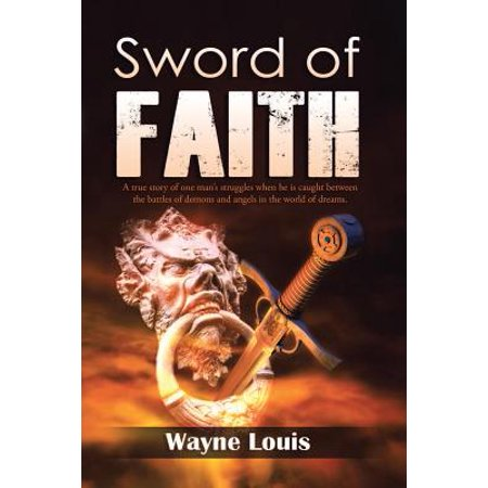 Sword of Faith : A True Story of One Man's Struggles When He Is Caught Between the Battles of Demons and Angels in the World of