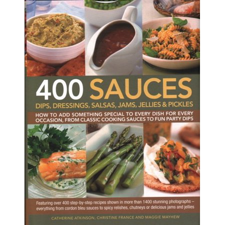 400 Sauces, Dips, Dressings, Salsas, Jams, Jellies & Pickles : How to Add Something Special to Every Dish for Every Occasion, from Classic Cooking Sauces to Fun Party Dips; Featuring Over 400 Step-By-Step Recipes Shown in More Than 1500 Stunning Photographs - Everything from Cordon Bleu Sauces to Spicy Relishes, Chutn (Caramel Dip Recipe For Apples)