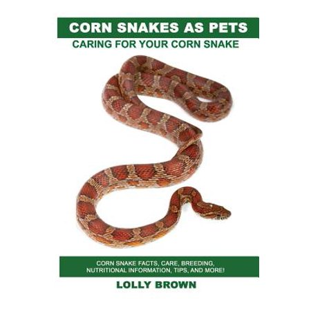 Corn Snakes as Pets : Corn Snake Facts, Care, Breeding, Nutritional Information, Tips, and More! Caring for Your Corn Snake