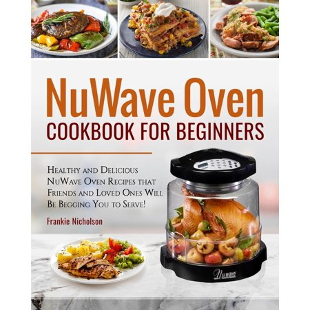 Nuwave Oven Cookbook for Beginners : Healthy and Delicious Nuwave Oven Recipes That Friends and Loved Ones Will Be Begging You to Serve! (Nuwave
