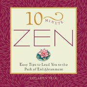10 Minute Zen : Easy Tips to Lead You Down the Path of Enlightenment