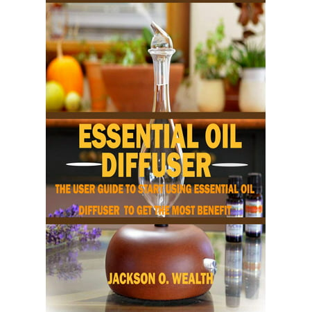 Essential Oil Diffuser For Beginners: The Ultimate Essential Oil Diffuser Guide to Help you Get the Best from Aromatherapy -