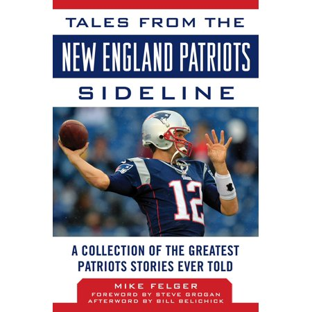 Tales from the New England Patriots Sideline : A Collection of the Greatest Patriots Stories Ever (England Collection)