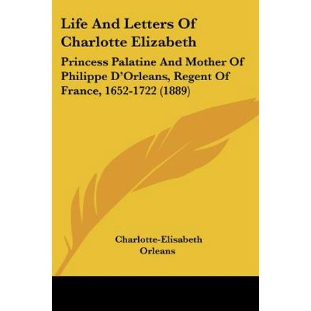 Life and Letters of Charlotte Elizabeth : Princess Palatine and Mother of Philippe D