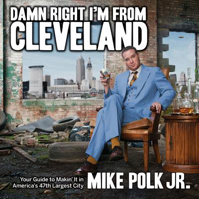 Damn Right I'm from Cleveland : Your Guide to Makin' It in America's 47th Biggest (The Only Cleveland Store)