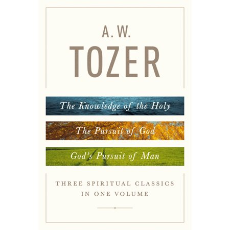 A. W. Tozer: Three Spiritual Classics in One Volume : The Knowledge of the Holy, The Pursuit of God, and God's Pursuit of