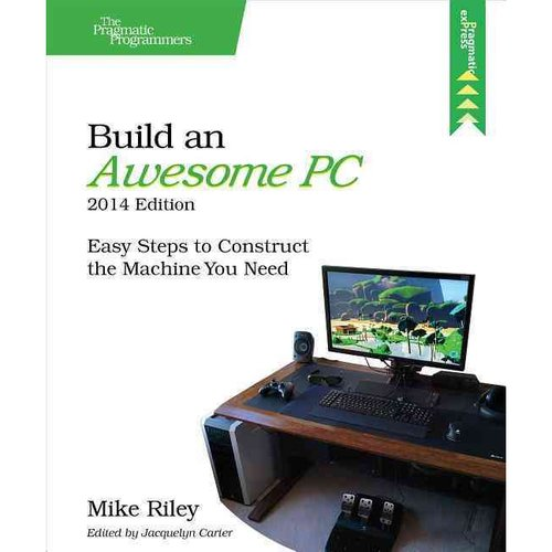 Build an Awesome PC, 2014: Easy Steps to Construct the Machine You Need