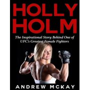 Holly Holm: The Inspirational Story Behind One of Ufc's Greatest Female Fighters - eBook