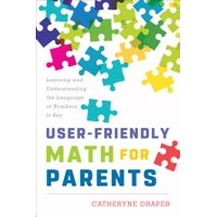 User-Friendly Math for Parents : Learning and Understanding the Language of Numbers Is Key