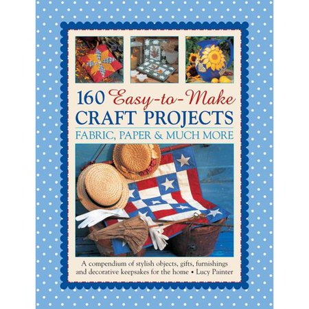 160 Easy-To-Make Craft Projects: Paper, Fabric & Much More : A Compendium of Stylish Objects, Gifts, Furnishings and Decorative Keepsakes for the Home Fabric Craft Papers