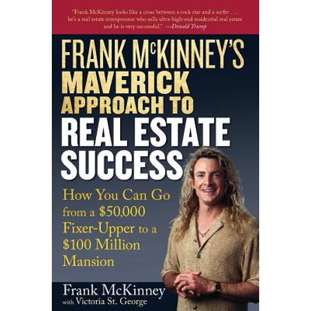 Frank McKinneys Maverick Approach to Real Estate Success: How You Can Go from a $50,000 Fixer-Upper to a $100... by