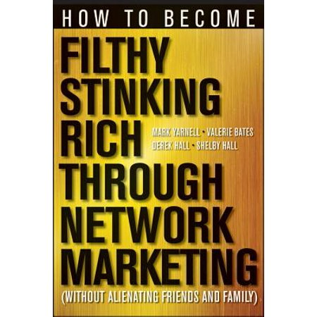 How to Become Filthy, Stinking Rich Through Network Marketing : Without Alienating Friends and