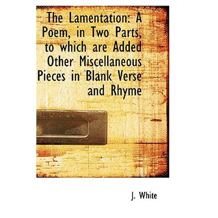 The Lamentation: A Poem, in Two Parts, to Which Are Added Other Miscellaneous Pieces in Blank Verse