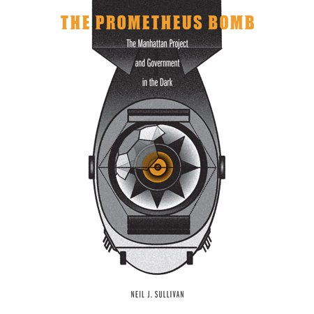The Prometheus Bomb : The Manhattan Project and Government in the (The Manhattan Project And The Atomic Bomb)
