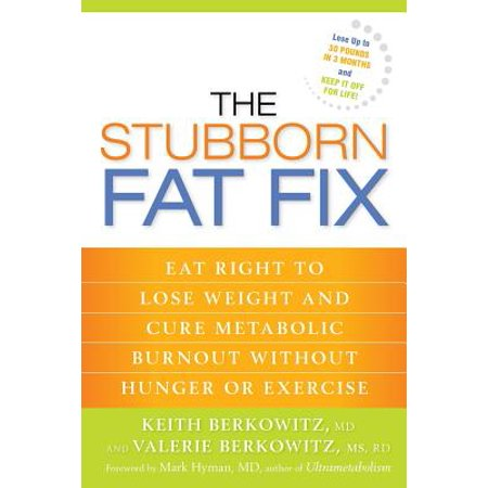 The Stubborn Fat Fix : Eat Right to Lose Weight and Cure Metabolic Burnout Without Hunger or