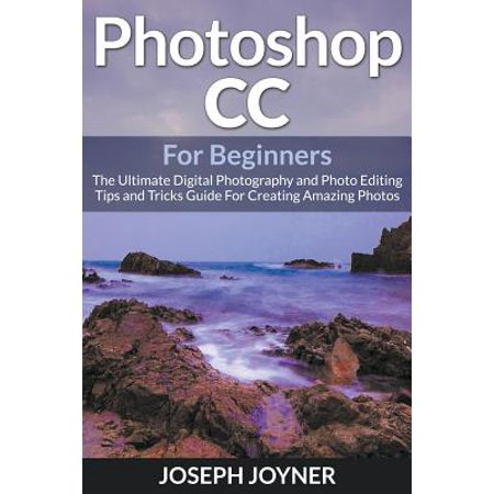 Photoshop CC for Beginners : The Ultimate Digital Photography and Photo Editing Tips and Tricks Guide for Creating Amazing Photos