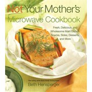 Not Your Mother's Microwave Cookbook : Fresh, Delicious, and Wholesome Main Dishes, Snacks, Sides, Desserts, and More