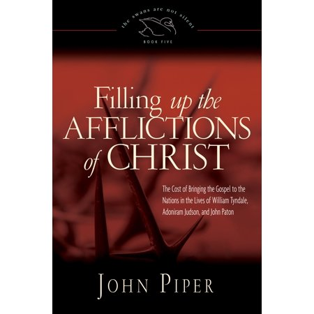 Affliction Life - Filling Up the Afflictions of Christ: The Cost of Bringing the Gospel to the Nations in the Lives of William Tyndale, Adoniram Judson, and John Paton - eBook