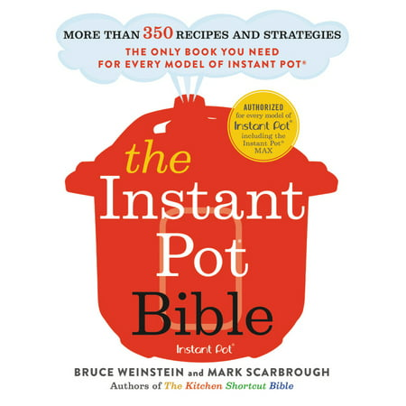 The Instant Pot Bible : More than 350 Recipes and Strategies: The Only Book You Need for Every Model of Instant - More Than Perfect