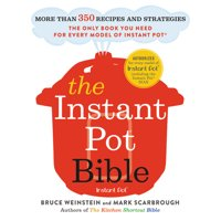 The Instant Pot Bible : More than 350 Recipes and Strategies: The Only Book You Need for Every Model of Instant Pot