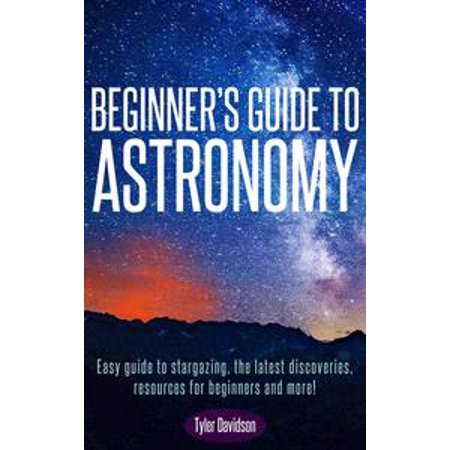 Beginner's Guide to Astronomy: Easy guide to stargazing, the latest discoveries, resources for beginners, and more! - (Tyler Davidson Fountain)
