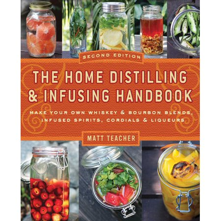 The Home Distilling and Infusing Handbook, Second Edition : Make Your Own Whiskey & Bourbon Blends, Infused Spirits, Cordials & Liqueurs