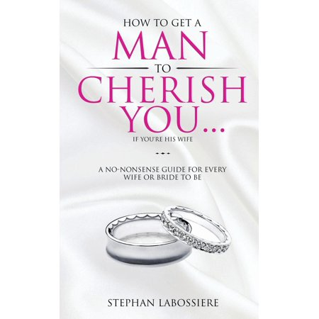 How To Get A Man To Cherish You...If You're His Wife: A no-nonsense guide for every wife or bride-to-be.