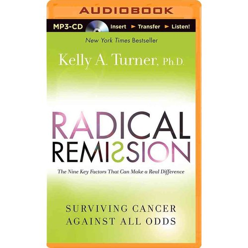Radical Remission: The Nine Key Factors That Can Make a Real Difference, Surviving Cancer Against All Odds