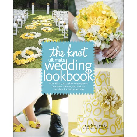 The Knot Ultimate Wedding Lookbook : More Than 1,000 Cakes, Centerpieces, Bouquets, Dresses, Decorations, and Ideas for the Perfect Day