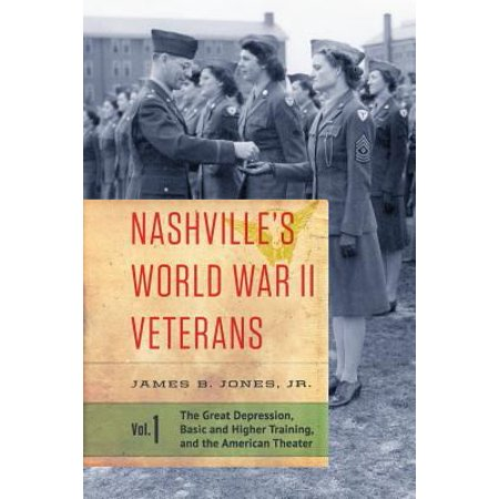 Nashvilles World War Ii Veterans  Volume 1  The Great Depression  Basic And Higher Training  And The American Theater