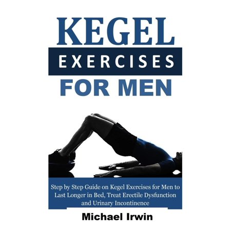 Irwin Guide - Kegel Exercises for Men : Step by Step Guide on Kegel Exercises for Men to Last Longer in Bed, Treat Erectile Dysfunction and Urinary Incontinence for Optimum Prostrate Health