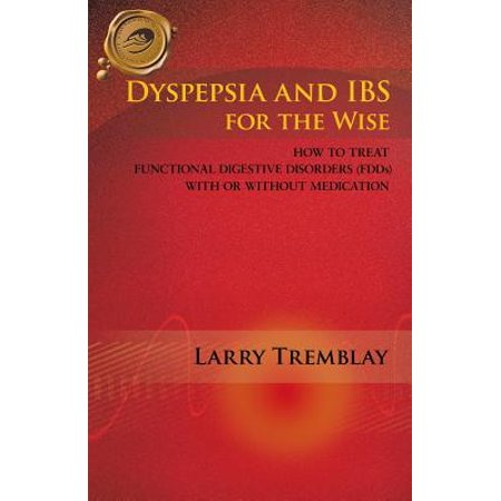 Dyspepsia and Ibs for the Wise : How to Treat Functional Digestive Disorders (Fdds) with or Without