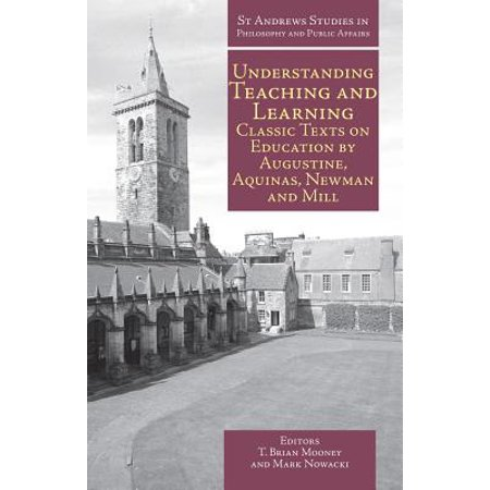 Understanding Teaching and Learning : Classic Texts on Education by Augustine, Aquinas, Newman and