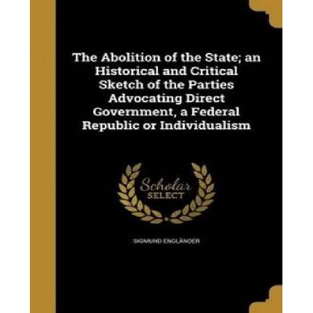 The Abolition Of The State  An Historical And Critical Sketch Of The Parties Advocating Direct Government  A Federal Republic Or Individualism