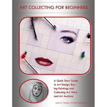 Art Collecting for Beginners: A Quick Start Guide to Art Design, Buying Paintings and Collecting Art Work and Art Auctions - eBook