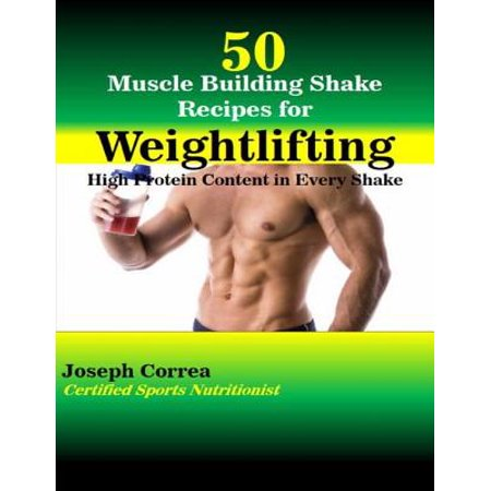 50 Muscle Building Shake Recipes for Weightlifting: High Protein Content In Every Shake -