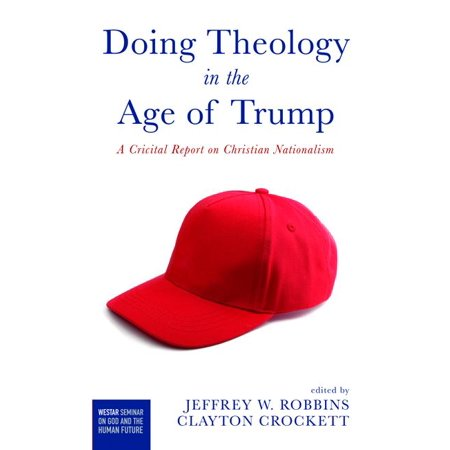 Westar Seminar on God and the Human Future: Doing Theology in the Age of Trump: A Critical Report on Christian Nationalism (Paperback) (Doing Local Theology)