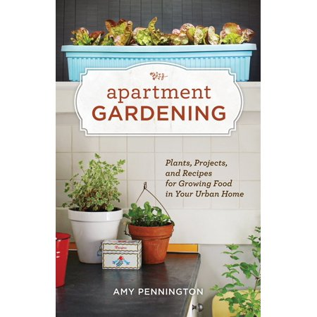 Apartment Gardening : Plants, Projects, and Recipes for Growing Food in Your Urban Home ()