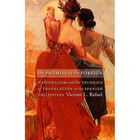 The Promise of the Foreign: Nationalism And the Technics of Translation in the Spanish Philippines