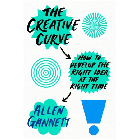 The Creative Curve : How to Develop the Right Idea, at the Right Time