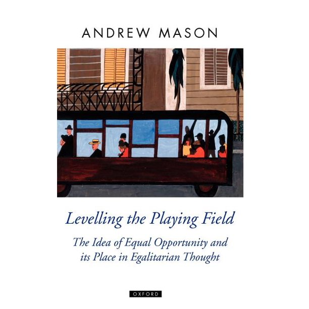 Oxford Political Theory (Hardcover): Levelling the Playing Field: The Idea of Equal Opportunity and Its Place in Egalitarian Thought (Hardcover)