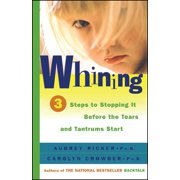 Whining : 3 Steps to Stop It Before the Tears and Tantrums Start