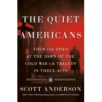 The Quiet Americans : Four CIA Spies at the Dawn of the Cold War--A Tragedy in Three Acts (Hardcover)