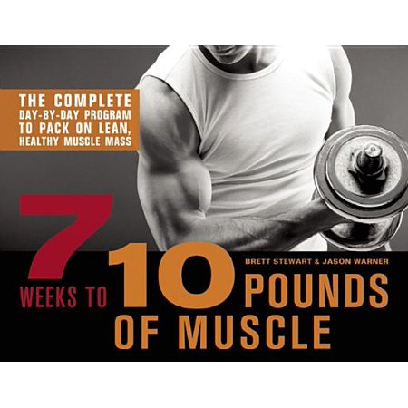 7 Weeks to 10 Pounds of Muscle : The Complete Day-By-Day Program to Pack on Lean, Healthy Muscle