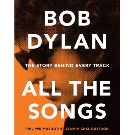 Bob Dylan All the Songs : The Story Behind Every