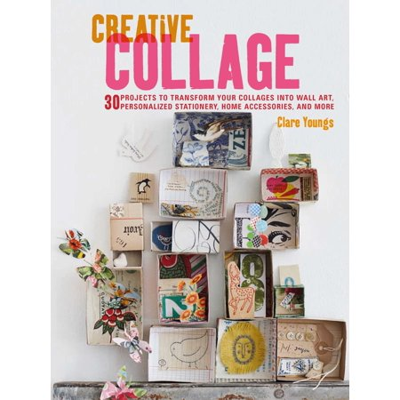 Creative Collage : 30 projects to transform your collages into wall art, personalized stationery, home accessories, and more