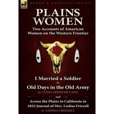 Plains Women  Two Accounts Of American Women On The Western Frontier   I Married A Soldier Or Old Days In The Old Army   Across The