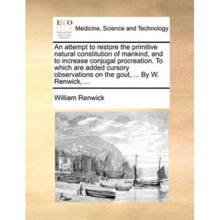 Attempt To Restore The Primitive Natural Constitution Of Mankind  And To Increase Conjugal Procreation  To Which Are Added Cursory Observations On The Gout      By W  Renwick
