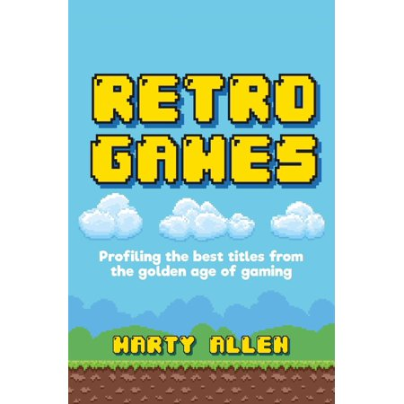 Retro Games : Profiling the Best Titles from the Golden Age of Gaming (Hardcover)